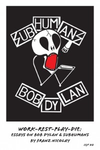 Work-Rest-Play-Die: Essays on Bob Dylan & the Subhumans